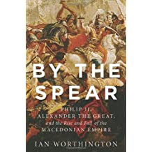 By the Spear: Philip II, Alexander the Great, and the Rise and Fall of the Macedonian Empire (Ancient Warfare and Civilization) by Ian Worthington (2014-07-31)