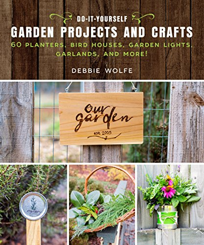 Do-It-Yourself Garden Projects and Crafts: 60 Planters, Bird Houses, Garden Lights, Garlands, and More!