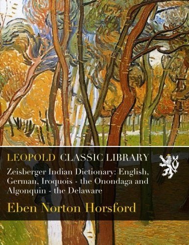 Zeisberger Indian Dictionary: English, German, Iroquois - the Onondaga and Algonquin - the Delaware por Eben Norton Horsford