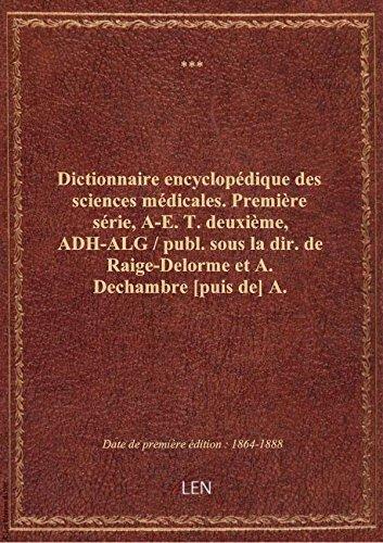 Dictionnaire encyclopédique des sciences médicales. Première série, A-E. T. deuxième, ADH-ALG / pu