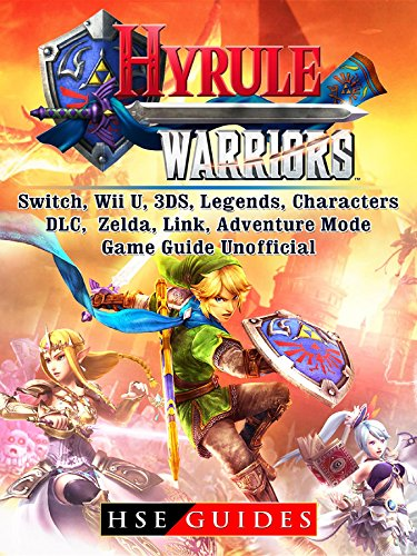 Hyrule Warriors, Switch, Wii U, 3DS, Legends, Characters, DLC, Zelda, Link, Adventure Mode, Game Guide Unofficial