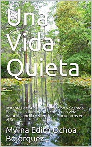 Una Vida Quieta: Instantes de Suprema Perfección y Sagrada Belleza... La Iluminación como una vida natural, sencilla y silenciosa. Encuentros en el Ser. por Myrna Edith Ochoa Bojorquez