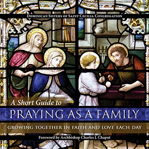 A Short Guide to Praying as a Family: Growing Together in Faith and Love Each Day by Chaput J. Charles (Foreword), Dominican Sisters of Saint Cecilia Congregation (1-Mar-2015) Paperback