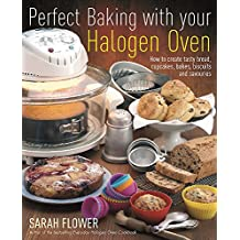 Perfect Baking With Your Halogen Oven: How to Create Tasty Bread, Cupcakes, Bakes, Biscuits and Savouries