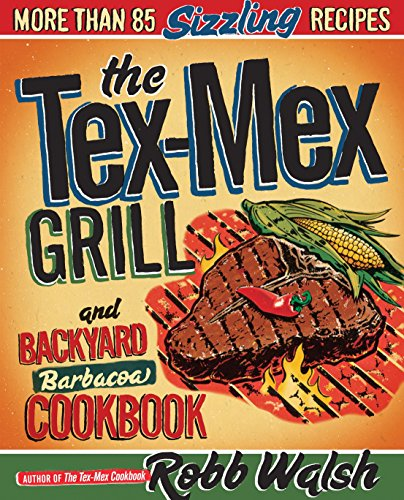 The Tex-Mex Grill and Backyard Barbacoa Cookbook: More Than 85 Sizzling Recipes Sizzling Steak
