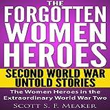 The Forgotten Women Heroes: Second World War Untold Stories: The Women Heroes in the Extraordinary World War Two