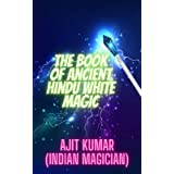 The Book of Ancient Hindu White Magic: White magic solution for the love, money and to defeat the negative energy and black m