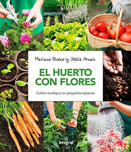 El huerto con flores: Cultivo ecológico en pequeños espacios (CULTIVOS) por MARIANO BUENO BOSCH