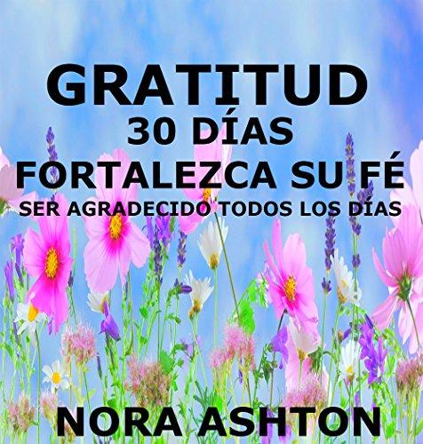 GRATITUD: 30 Días: Fortalezca Su Fe; Ser Agradecido todos los Días por Nora Ashton