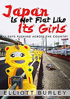 Japan Is Not Flat Like Its Girls: 46 Days Pushing Across The Country (English Edition)