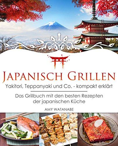 Japanisch Grillen - Yakitori, Teppanyaki und Co. - kompakt erklärt: Das Grillbuch mit den besten Rezepten der japanischen Küche