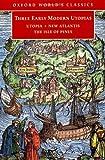 Three Early Modern Utopias: Thomas More: Utopia / Francis Bacon: New Atlantis / Henry Neville: The Isle of Pines: Sir Thomas More
