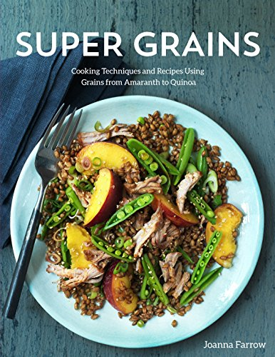 Super Grains: Cooking Techniques and Recipes Using Grains from Amaranth to Quinoa por Joanna Farrow