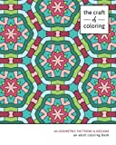 The Craft of Coloring: 60 Geometric Patterns & Designs: An Adult Coloring Book (Relaxing And Stress Relieving Adult Coloring Books)
