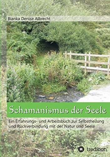 Schamanismus der Seele: Ein Erfahrungs- und Arbeitsbuch zur Selbstheilung und Rückverbindung mit der Natur und Seele