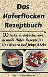 Das Haferflocken Rezeptbuch: 10 leckere, einfache und gesunde Hafer-Rezepte für Hausfrauen, junge Köche sowie Athleten