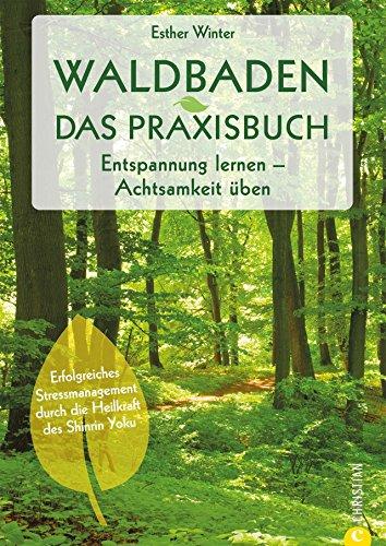 Waldbaden: Waldtherapie. Entspannung lernen. Achtsamkeit üben. Entschleunigung und Achtsamkeit im Wald. Shinrin Yoku – Baden in der Waldluft. Bäume machen gesund. (Ein Tag Wald Im)