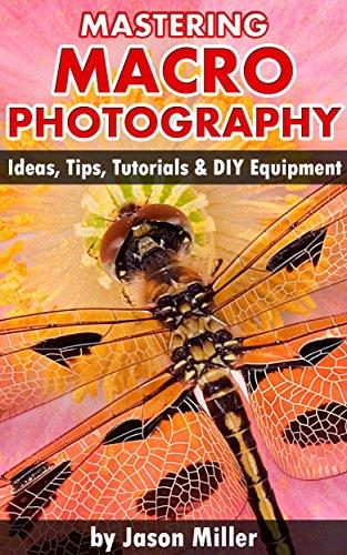 Mastering Macro Photography - Ideas, Tips, Tutorials & DIY Equipment (English Edition)