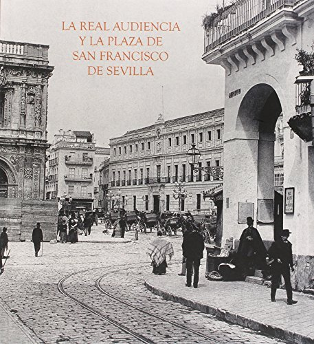 La Real Audiencia y la Plaza de San Francisco de Sevilla por Alfredo J. Morales Martínez