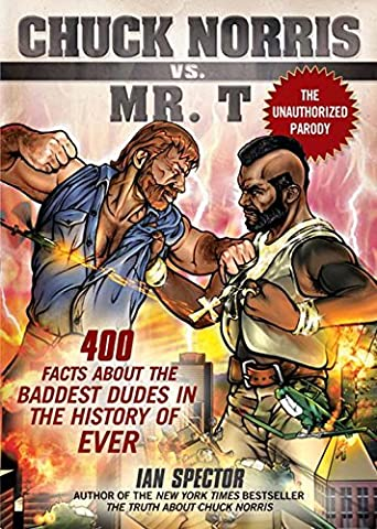 Chuck Norris Vs. Mr. T: 400 Facts About the Baddest Dudes in the History of Ever
