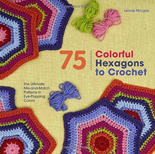 75 Colorful Hexagons to Crochet: The Ultimate Mix-and-Match Patterns in Eye-Popping Colors (Knit & Crochet) by Leonie Morgan (2016-01-05)