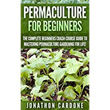 Permaculture for Beginners: The Complete Beginners Crash Course Guide to Learning Permaculture Gardening for Life! (Hydroponics, Aquaponics, Gardening ... Indoor Gardening,) (English Edition)