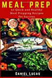 Meal Prep: 50 Quick and Healthy Meal Prepping Recipes for Success