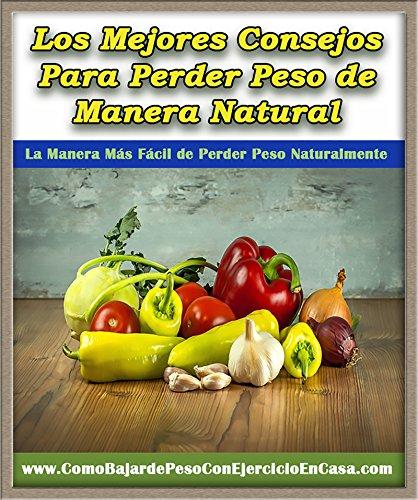 Los Mejores Consejos Para Perder Peso de Manera Natural: La Manera Mas Fácil de Perder Peso Naturalmente