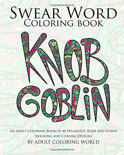 Swear Word Coloring Book: An Adult Coloring Book of 40 Hilarious, Rude and Funny Swearing and Cursing Designs: Volume 1 (Coloring Book Funny Gift Ideas)