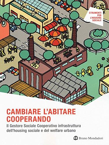 Cambiare l'abitare cooperando. Il gestore sociale cooperativo infrastruttura dell'housing sociale e del welfare urbano