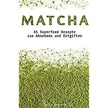 Abnehmen mit Matcha:45 Superfood Detox Rezepte zum Abnehmen und Entgiften, Low Carb, Smoothies, Kokosöl, Quinoa, Honig (Abnehmen, Low Carb, Superfood, Matcha, Smoothies, Detox, Kokosöl, Honig 1)