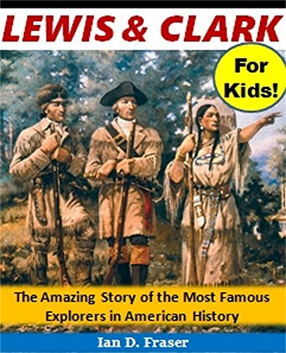Lewis and Clark for Kids!: The Amazing Story of the Most Famous Explorers in American History (History Books for Children Series) (English Edition)