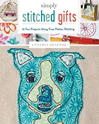 Simply Stitched Gifts: 21 Fun Projects Using Free-Motion Stitching by Cynthia Shaffer (2015-10-27)