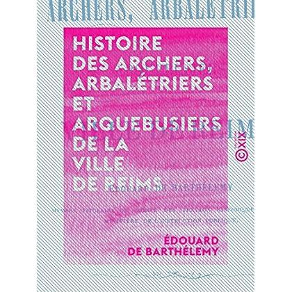 Histoire des archers, arbalétriers et arquebusiers de la ville de Reims