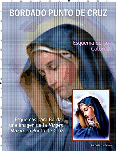 Bordado Punto de Cruz - Esquema de 50 colores: Esquemas para Bordar una Imagen de la Virgen Maria en Punto de Cruz por Cecilia Leal-Covey