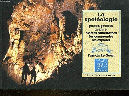 La Splologie : Grottes, gouffres, avens et rivires souterraines, les comprendre, les explorer