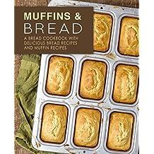 Muffins & Bread: A Bread Cookbook with Delicious Bread Recipes and Muffin Recipes
