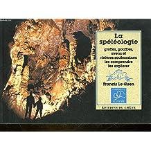 La Spéléologie : Grottes, gouffres, avens et rivières souterraines, les comprendre, les explorer