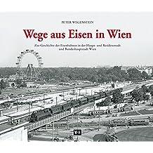 Wege aus Eisen in Wien: Zur Geschichte der Eisenbahnen in der Haupt- und Residenzstadt und Bundeshauptstadt Wien