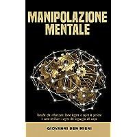 Il Potere della Manipolazione Mentale: Tecniche che influenzano: Come leggere e capire le persone e come decifrare i…