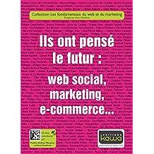 Ils ont pensé le futur: web social, marketing, e-commerce...: Collection les fondamentaux du web et du marketing