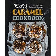 Easy Caramel Cookbook: 50 Delicious Caramel Recipes (English Edition)