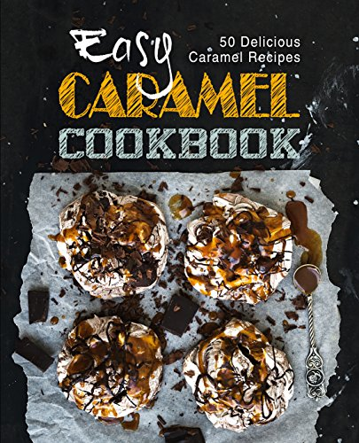 Easy Caramel Cookbook: 50 Delicious Caramel Recipes (English Edition)