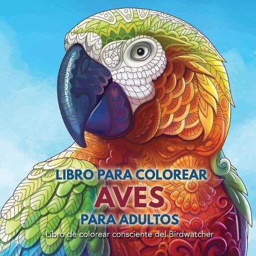 Libro para Colorear Aves para Adultos: Libro de colorear consciente del Birdwatcher por Adult Coloring Books