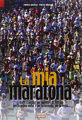 La mia maratona. Tutti i consigli per correre i 42,195 km per la prima volta. E per la seconda, per la terza.