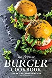 The American Burger Cookbook: Learn How to Make Burgers from Scratch