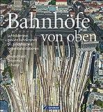 Bildband Eisenbahn in Deutschland von oben: Luftbilder Bahnhöfe, Luftbilder Bahnhöfe und Eisenbahnstrecken - Heiko Focken
