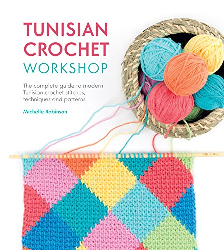 Tunisian Crochet Workshop: The Complete Guide to Contemporary Tunisian Crochet: Techniques, Stitches and Patterns -
