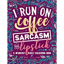 A Snarky Adult Colouring Book: I Run on Coffee, Sarcasm & Lipstick: A Unique, Sassy & Funny Antistress Coloring Gift for Men, Women, Teenagers & ... Relief, Relaxation & Mindful Meditation)
