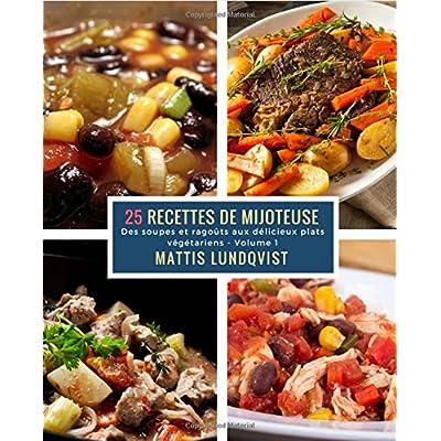 25 Recettes de Mijoteuse - Volume 1: Des soupes et ragoûts aux délicieux plats végétariens